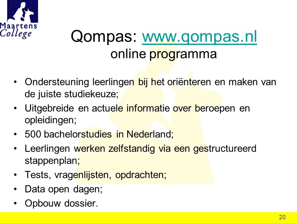 20 Qompas: www.qompas.nl online programmawww.qompas.nl Ondersteuning leerlingen bij het oriënteren en maken van de juiste studiekeuze; Uitgebreide en