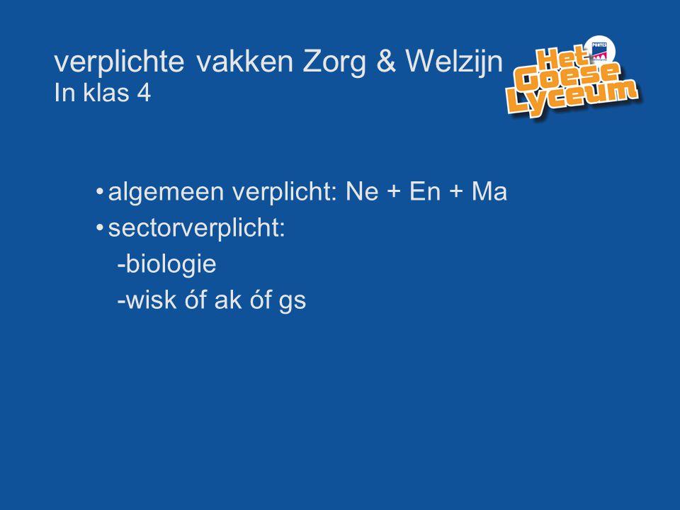 verplichte vakken Zorg & Welzijn In klas 4 algemeen verplicht: Ne + En + Ma sectorverplicht: -biologie -wisk óf ak óf gs