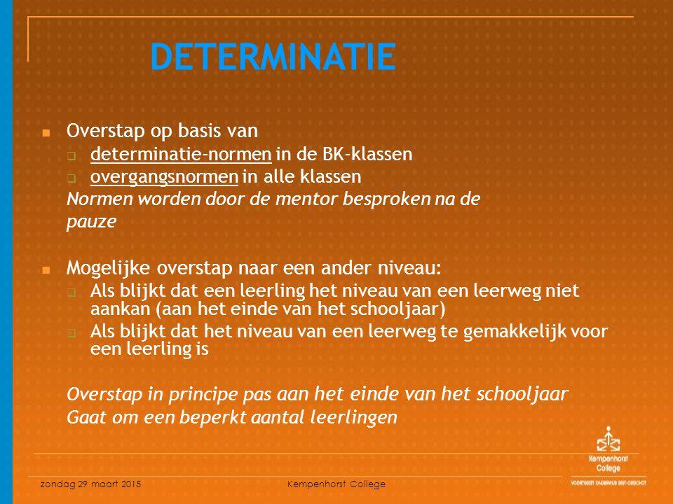 zondag 29 maart 2015 Kempenhorst College Overstap op basis van  determinatie-normen in de BK-klassen  overgangsnormen in alle klassen Normen worden door de mentor besproken na de pauze Mogelijke overstap naar een ander niveau:  Als blijkt dat een leerling het niveau van een leerweg niet aankan (aan het einde van het schooljaar)  Als blijkt dat het niveau van een leerweg te gemakkelijk voor een leerling is Overstap in principe pas aan het einde van het schooljaar Gaat om een beperkt aantal leerlingen DETERMINATIE