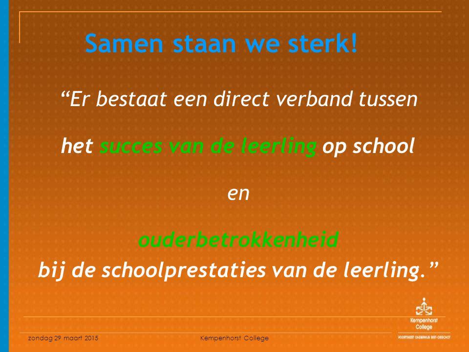 zondag 29 maart 2015 Kempenhorst College Er bestaat een direct verband tussen het succes van de leerling op school en ouderbetrokkenheid bij de schoolprestaties van de leerling. Samen staan we sterk!