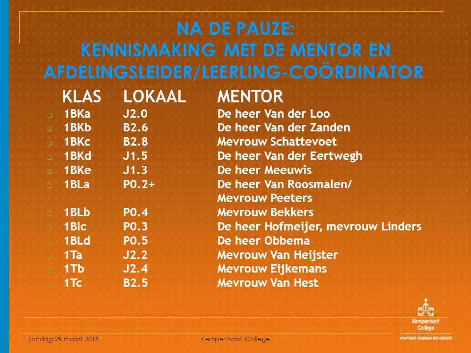 zondag 29 maart 2015 Kempenhorst College NA DE PAUZE: KENNISMAKING MET DE MENTOR EN AFDELINGSLEIDER/LEERLING-COÖRDINATOR: KLASLOKAAL MENTOR  1BKaJ2.0De heer Van der Loo  1BKbB2.6De heer Van der Zanden  1BKcB2.8Mevrouw Schattevoet  1BKdJ1.5De heer Van der Eertwegh  1BKeJ1.3De heer Meeuwis  1BLaP0.2+De heer Van Roosmalen/ Mevrouw Peeters  1BLbP0.4Mevrouw Bekkers  1BlcP0.3De heer Hofmeijer, mevrouw Linders  1BLdP0.5De heer Obbema  1Ta J2.2Mevrouw Van Heijster  1TbJ2.4Mevrouw Eijkemans  1TcB2.5Mevrouw Van Hest