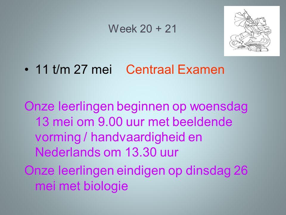 Week 20 + 21 11 t/m 27 mei Centraal Examen Onze leerlingen beginnen op woensdag 13 mei om 9.00 uur met beeldende vorming / handvaardigheid en Nederlands om 13.30 uur Onze leerlingen eindigen op dinsdag 26 mei met biologie