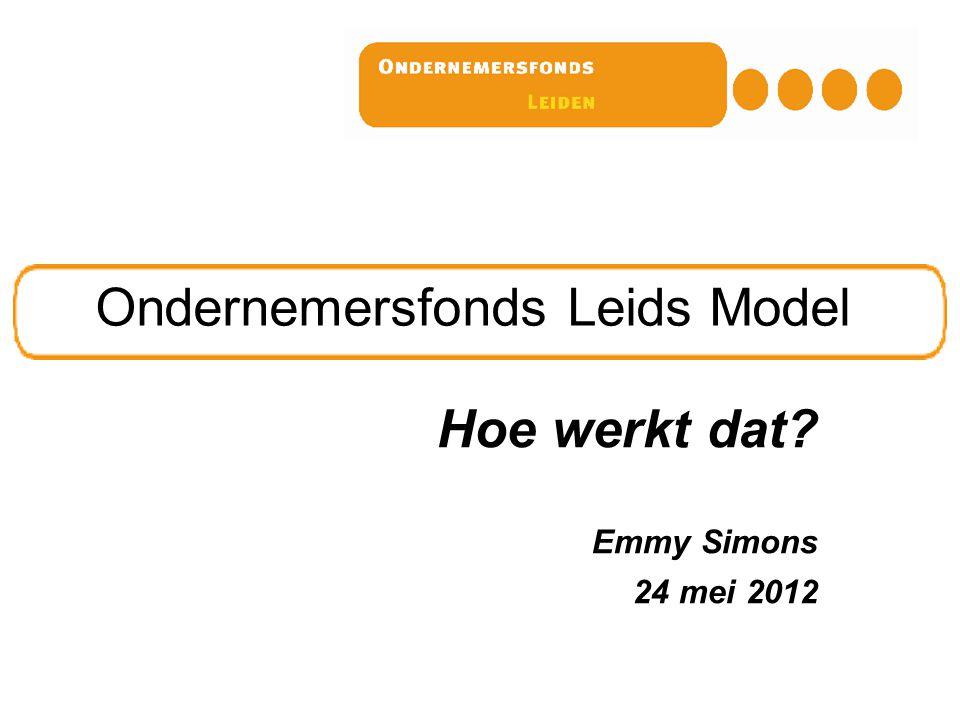 Ondernemersfonds Leids Model Hoe werkt dat? Emmy Simons 24 mei 2012
