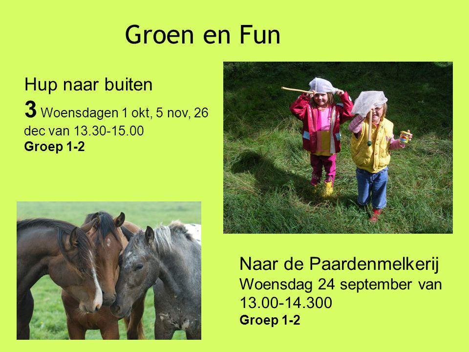 Groen en Fun Hup naar buiten 3 Woensdagen 1 okt, 5 nov, 26 dec van 13.30-15.00 Groep 1-2 Naar de Paardenmelkerij Woensdag 24 september van 13.00-14.300 Groep 1-2