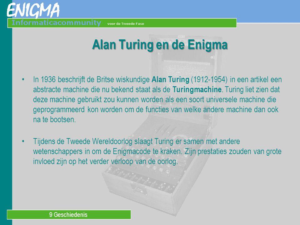 9 Geschiedenis Alan Turing en de Enigma In 1936 beschrijft de Britse wiskundige Alan Turing (1912-1954) in een artikel een abstracte machine die nu be