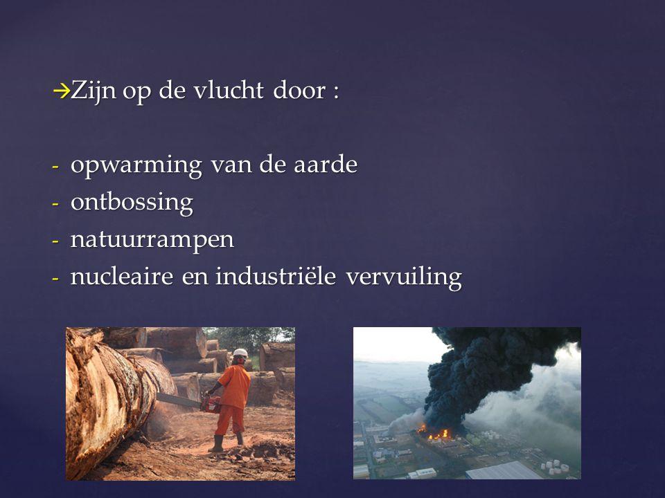  Zijn op de vlucht door : - opwarming van de aarde - ontbossing - natuurrampen - nucleaire en industriële vervuiling