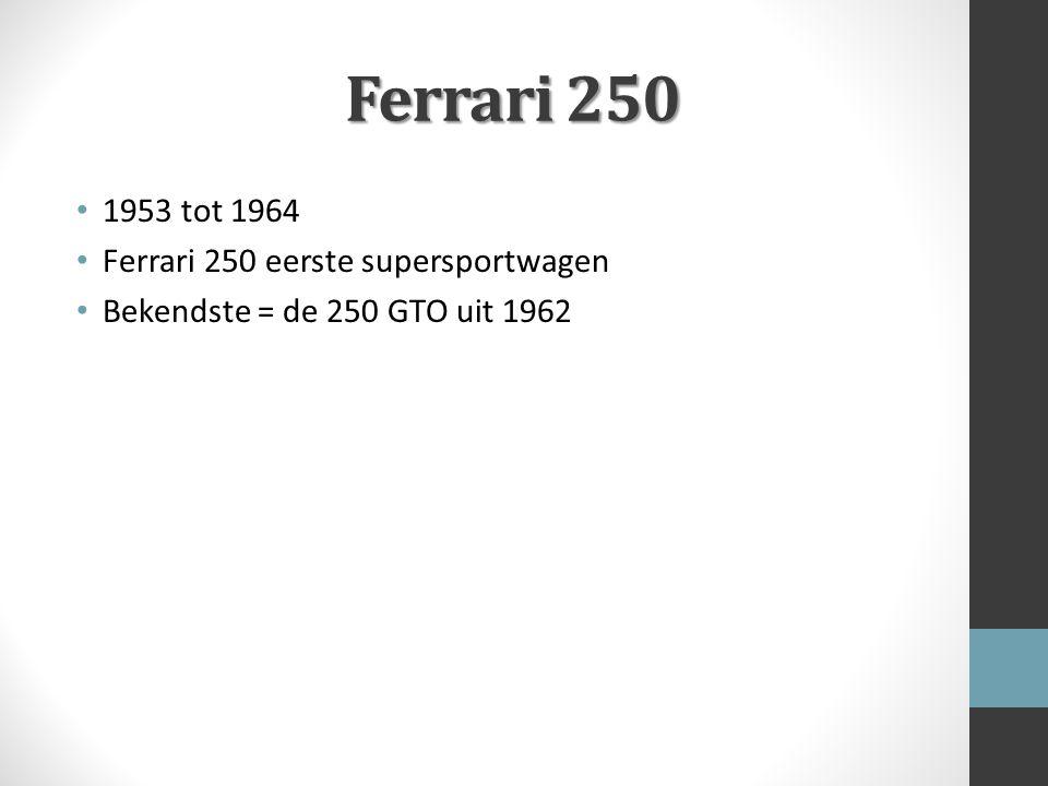 Ferrari 250 1953 tot 1964 Ferrari 250 eerste supersportwagen Bekendste = de 250 GTO uit 1962