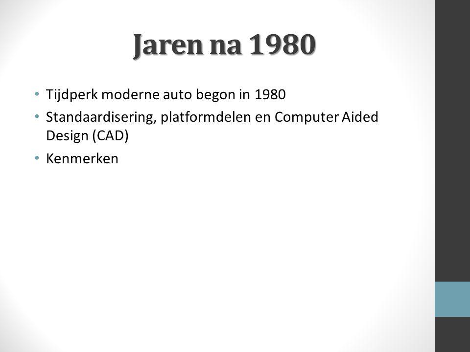 Jaren na 1980 Tijdperk moderne auto begon in 1980 Standaardisering, platformdelen en Computer Aided Design (CAD) Kenmerken