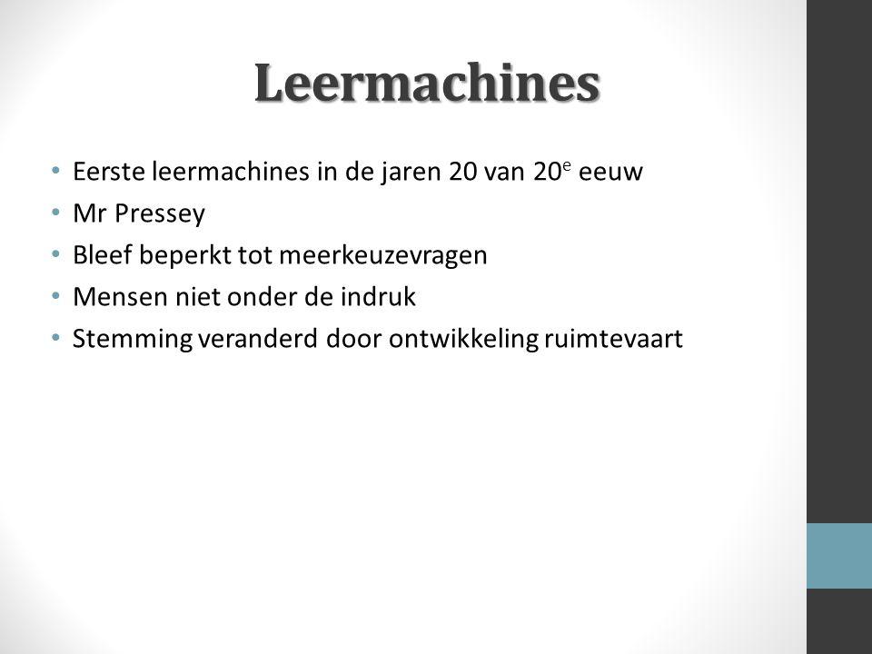 Leermachines Eerste leermachines in de jaren 20 van 20 e eeuw Mr Pressey Bleef beperkt tot meerkeuzevragen Mensen niet onder de indruk Stemming verand