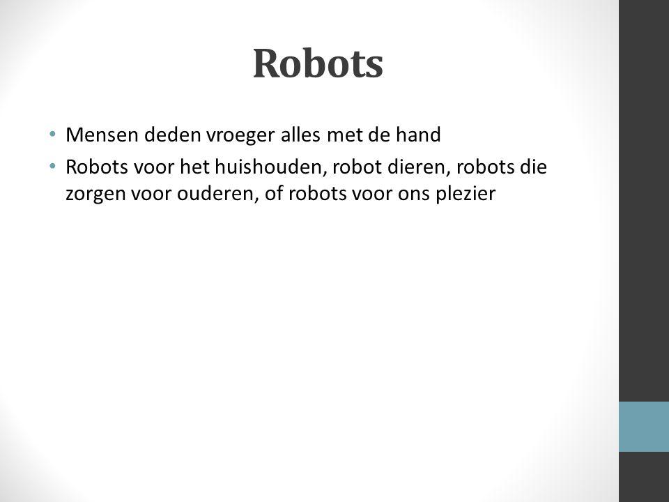 Robots Mensen deden vroeger alles met de hand Robots voor het huishouden, robot dieren, robots die zorgen voor ouderen, of robots voor ons plezier