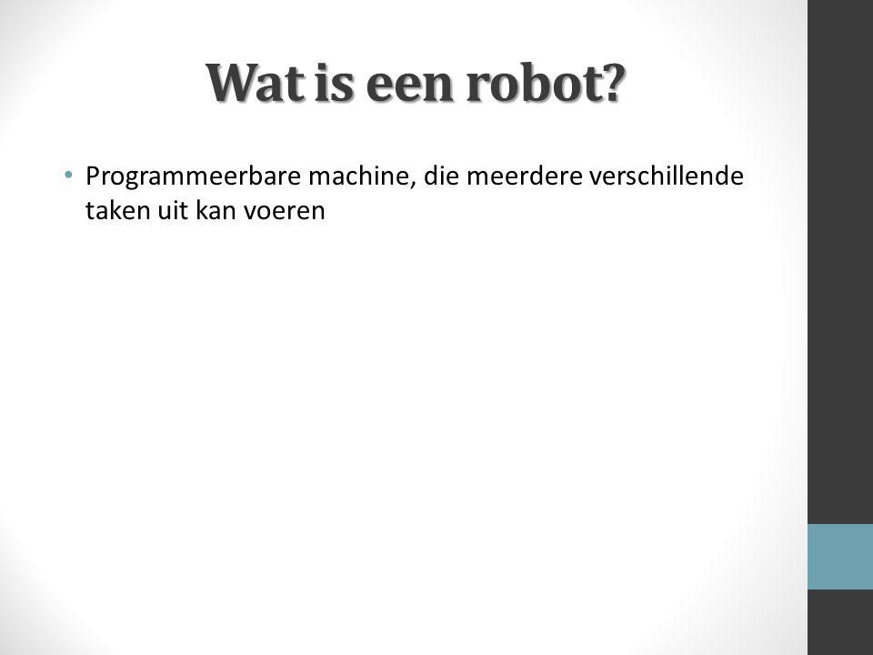 Wat is een robot? Programmeerbare machine, die meerdere verschillende taken uit kan voeren