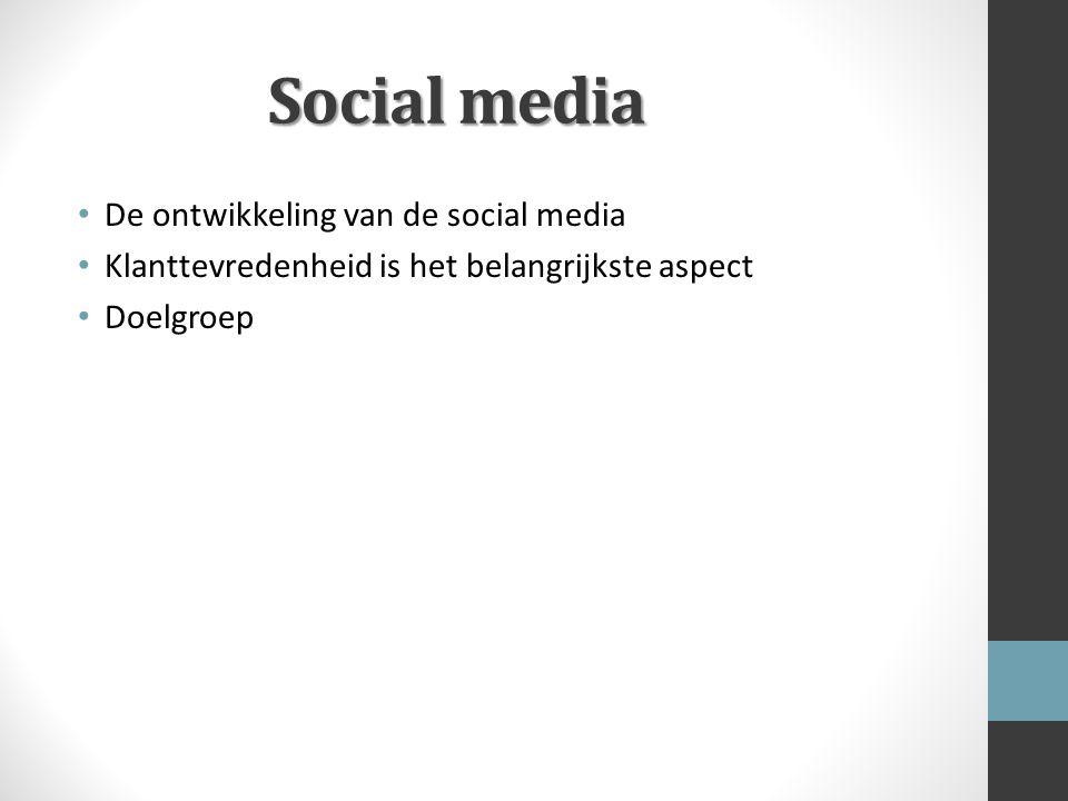 Social media De ontwikkeling van de social media Klanttevredenheid is het belangrijkste aspect Doelgroep