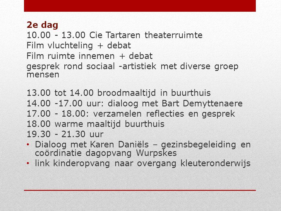 2e dag 10.00 - 13.00 Cie Tartaren theaterruimte Film vluchteling + debat Film ruimte innemen + debat gesprek rond sociaal -artistiek met diverse groep mensen 13.00 tot 14.00 broodmaaltijd in buurthuis 14.00 -17.00 uur: dialoog met Bart Demyttenaere 17.00 - 18.00: verzamelen reflecties en gesprek 18.00 warme maaltijd buurthuis 19.30 - 21.30 uur Dialoog met Karen Daniëls – gezinsbegeleiding en coördinatie dagopvang Wurpskes link kinderopvang naar overgang kleuteronderwijs