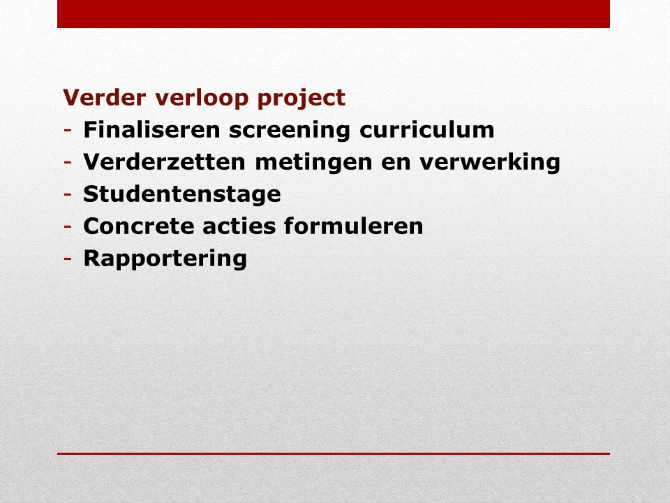 Verder verloop project -Finaliseren screening curriculum -Verderzetten metingen en verwerking -Studentenstage -Concrete acties formuleren -Rapportering