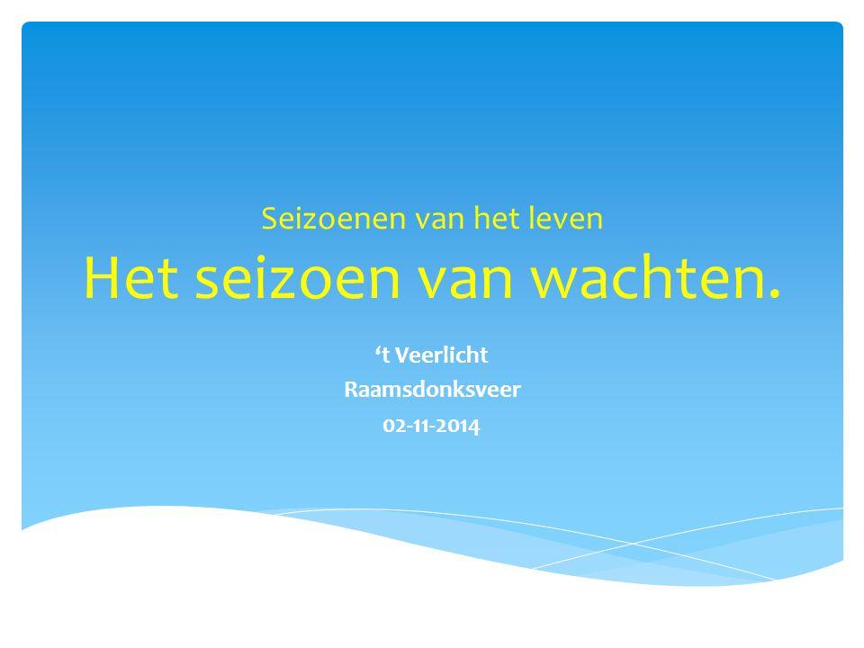 Seizoenen van het leven Het seizoen van wachten. 't Veerlicht Raamsdonksveer 02-11-2014