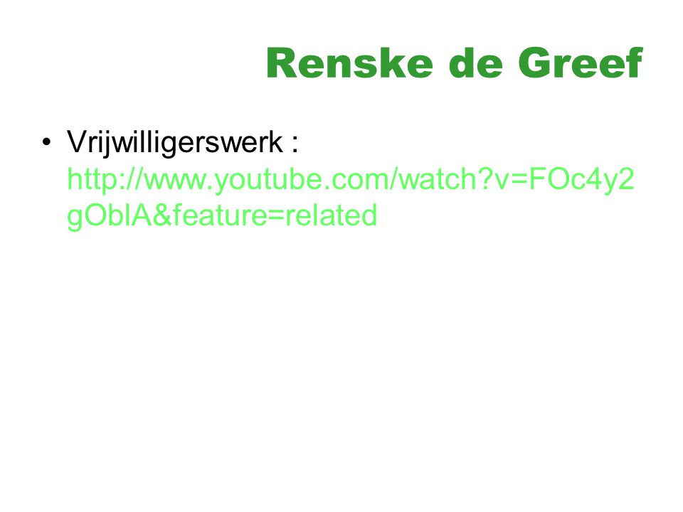 Renske de Greef Vrijwilligerswerk : http://www.youtube.com/watch?v=FOc4y2 gOblA&feature=related