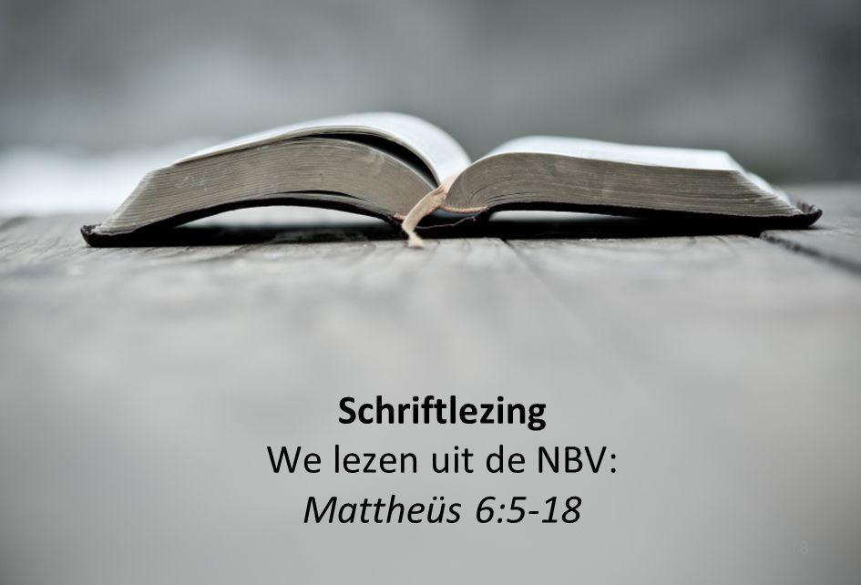 18 Schriftlezing We lezen uit de NBV: Mattheüs 6:5-18