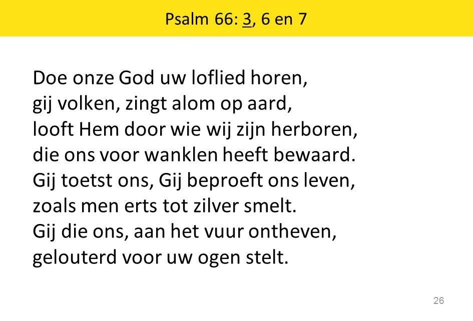 Doe onze God uw loflied horen, gij volken, zingt alom op aard, looft Hem door wie wij zijn herboren, die ons voor wanklen heeft bewaard.