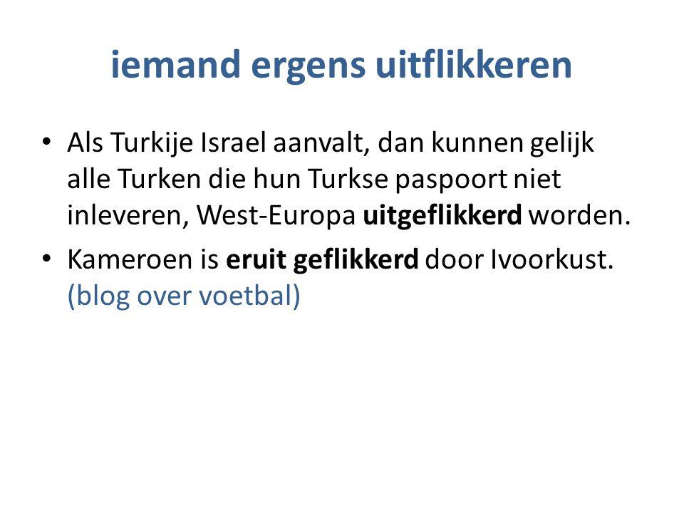 iemand ergens uitflikkeren Als Turkije Israel aanvalt, dan kunnen gelijk alle Turken die hun Turkse paspoort niet inleveren, West-Europa uitgeflikkerd worden.