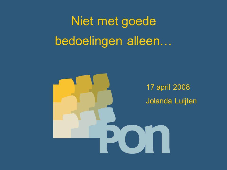 Niet met goede bedoelingen alleen… 17 april 2008 Jolanda Luijten