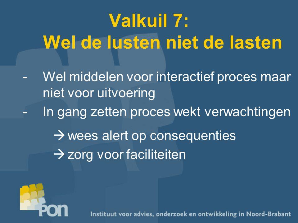 Valkuil 7: Wel de lusten niet de lasten -Wel middelen voor interactief proces maar niet voor uitvoering -In gang zetten proces wekt verwachtingen  wees alert op consequenties  zorg voor faciliteiten