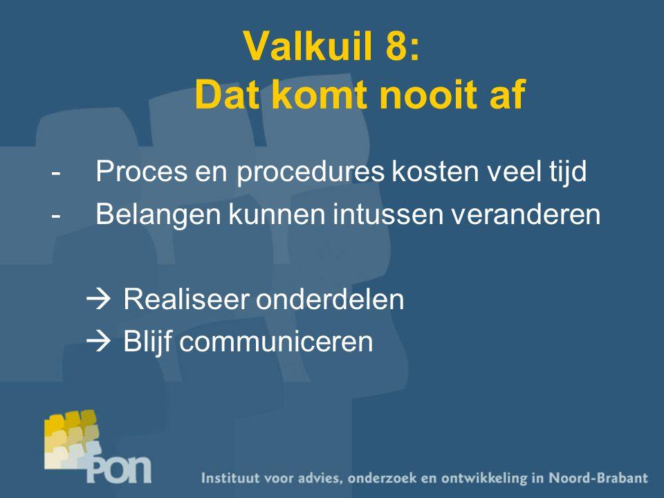 Valkuil 8: Dat komt nooit af -Proces en procedures kosten veel tijd -Belangen kunnen intussen veranderen  Realiseer onderdelen  Blijf communiceren