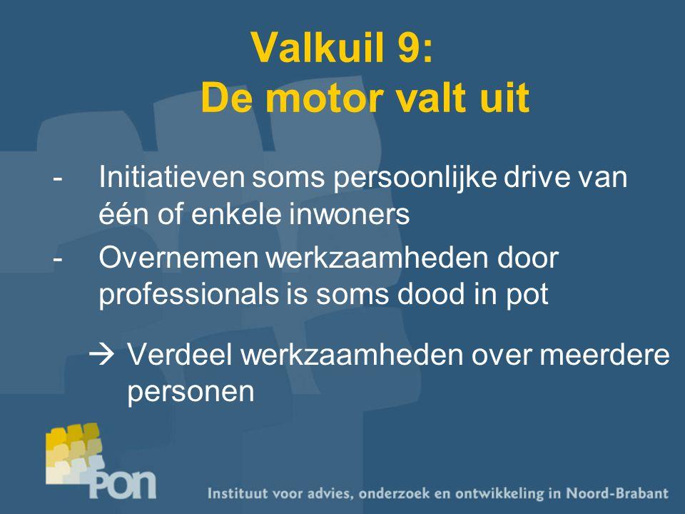 Valkuil 9: De motor valt uit -Initiatieven soms persoonlijke drive van één of enkele inwoners -Overnemen werkzaamheden door professionals is soms dood