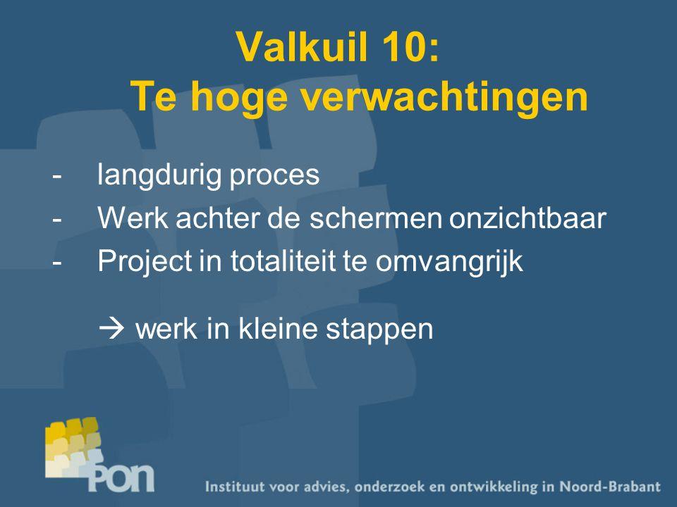 Valkuil 10: Te hoge verwachtingen -langdurig proces -Werk achter de schermen onzichtbaar -Project in totaliteit te omvangrijk  werk in kleine stappen