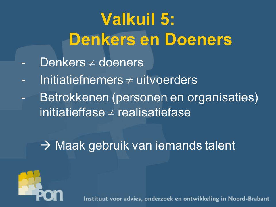 Valkuil 5: Denkers en Doeners -Denkers  doeners -Initiatiefnemers  uitvoerders -Betrokkenen (personen en organisaties) initiatieffase  realisatiefase  Maak gebruik van iemands talent