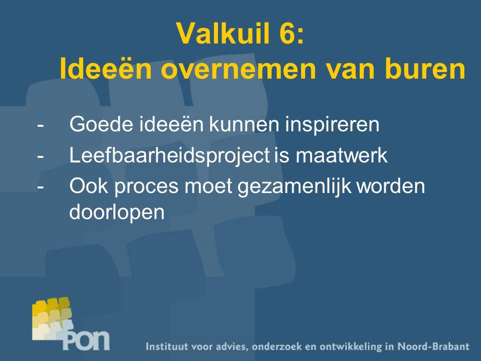 Valkuil 6: Ideeën overnemen van buren -Goede ideeën kunnen inspireren -Leefbaarheidsproject is maatwerk -Ook proces moet gezamenlijk worden doorlopen