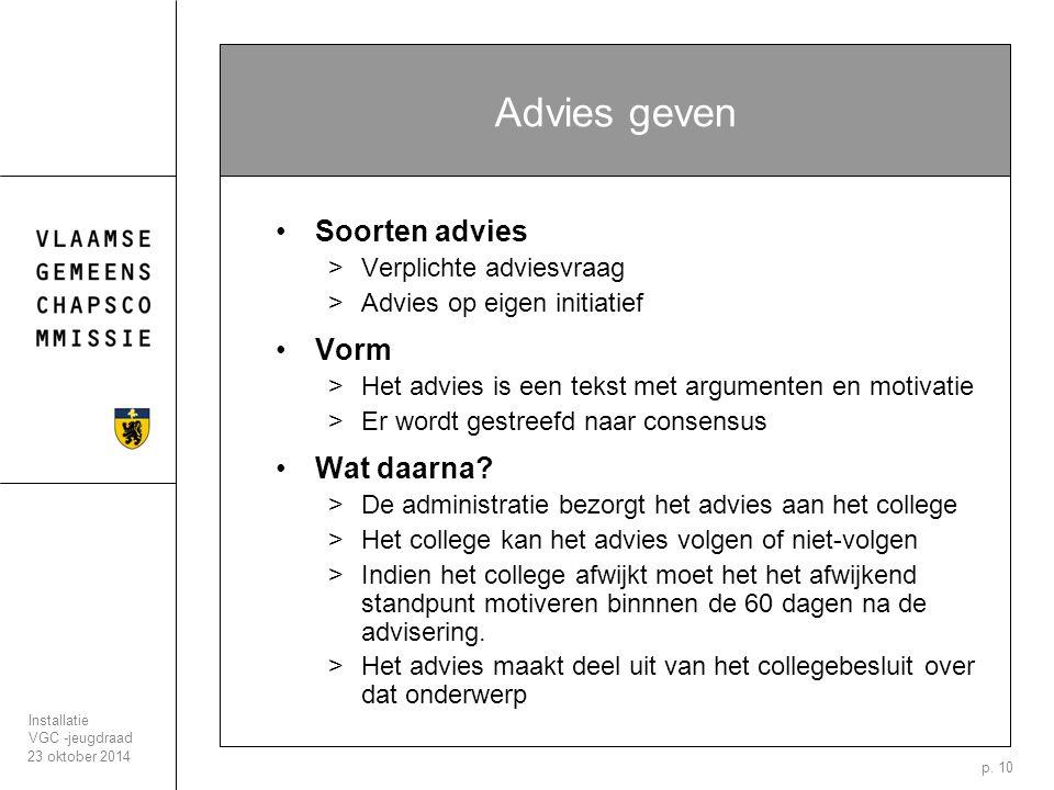 23 oktober 2014 Installatie VGC -jeugdraad p. 10 Advies geven Soorten advies >Verplichte adviesvraag >Advies op eigen initiatief Vorm >Het advies is e