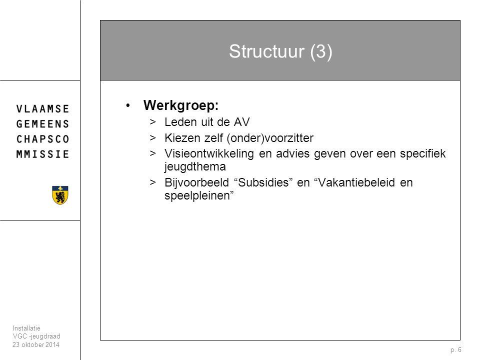 23 oktober 2014 Installatie VGC -jeugdraad p. 6 Structuur (3) Werkgroep: >Leden uit de AV >Kiezen zelf (onder)voorzitter >Visieontwikkeling en advies