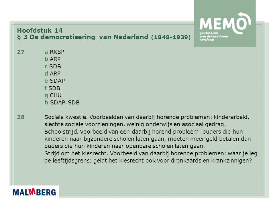 Hoofdstuk 14 § 3 De democratisering van Nederland (1848-1939) 27a RKSP b ARP c SDB d ARP e SDAP f SDB g CHU h SDAP, SDB 28Sociale kwestie. Voorbeelden
