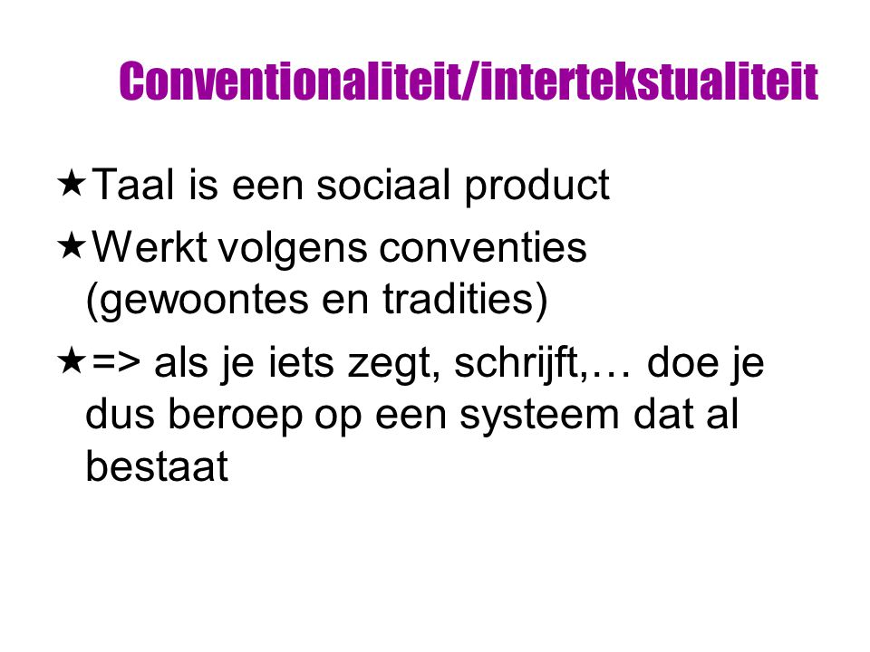 Conventionaliteit/intertekstualiteit  Taal is een sociaal product  Werkt volgens conventies (gewoontes en tradities)  => als je iets zegt, schrijft,… doe je dus beroep op een systeem dat al bestaat