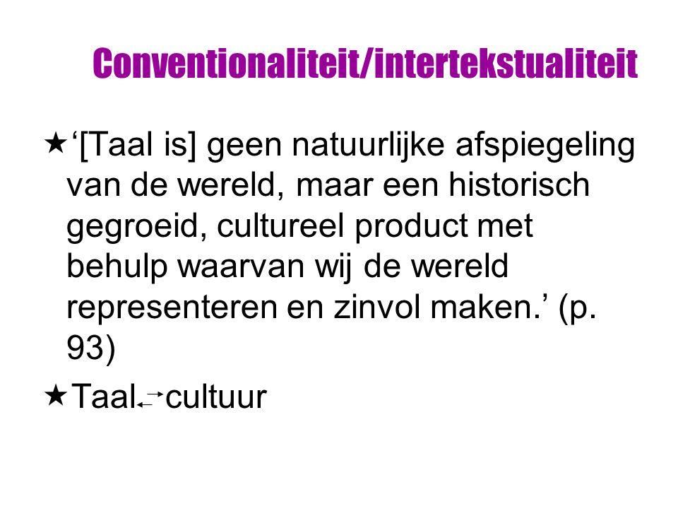 Conventionaliteit/intertekstualiteit  '[Taal is] geen natuurlijke afspiegeling van de wereld, maar een historisch gegroeid, cultureel product met behulp waarvan wij de wereld representeren en zinvol maken.' (p.