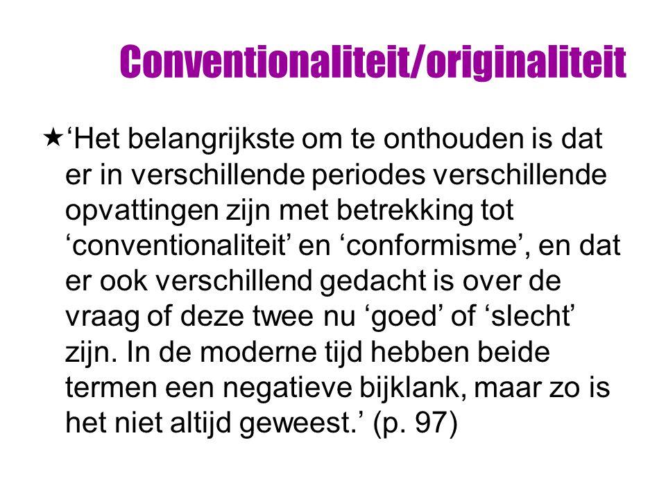 Conventionaliteit/originaliteit  'Het belangrijkste om te onthouden is dat er in verschillende periodes verschillende opvattingen zijn met betrekking tot 'conventionaliteit' en 'conformisme', en dat er ook verschillend gedacht is over de vraag of deze twee nu 'goed' of 'slecht' zijn.