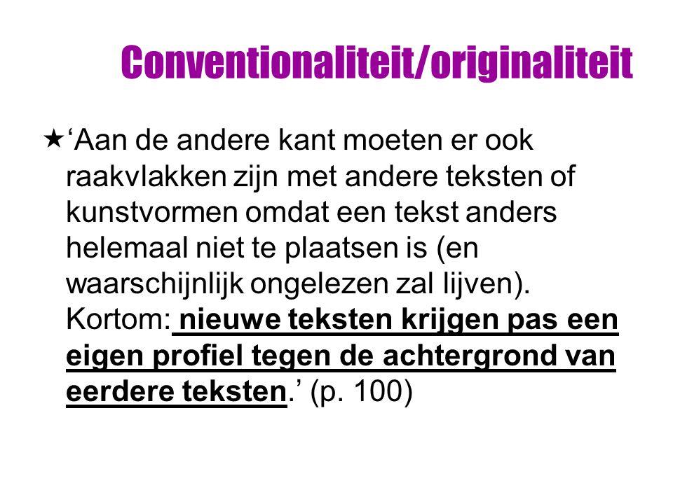 Conventionaliteit/originaliteit  'Aan de andere kant moeten er ook raakvlakken zijn met andere teksten of kunstvormen omdat een tekst anders helemaal niet te plaatsen is (en waarschijnlijk ongelezen zal lijven).