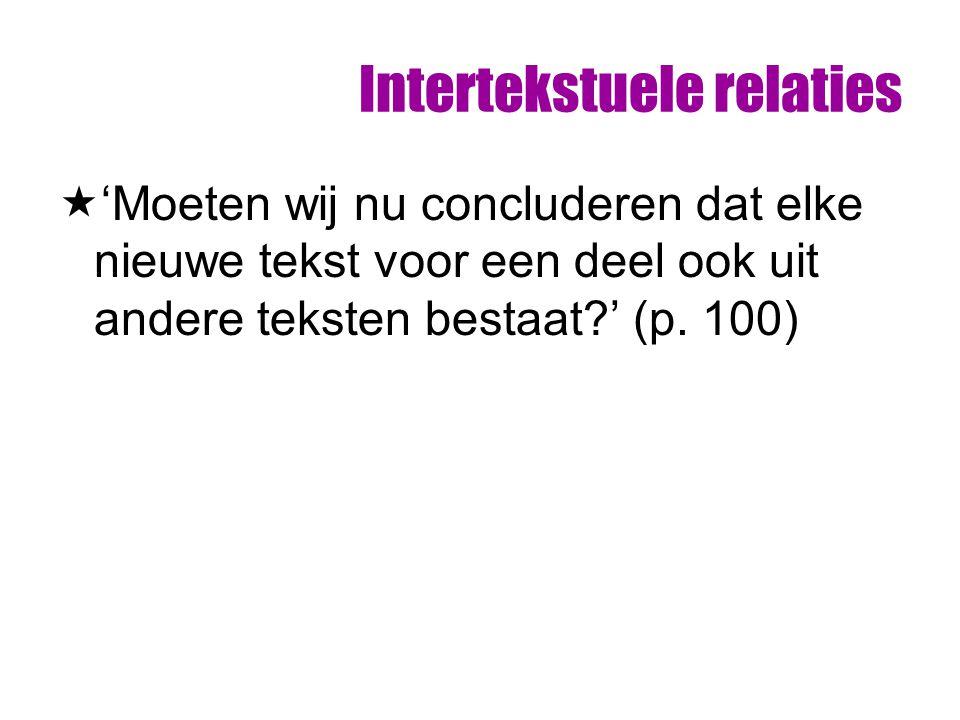 Intertekstuele relaties  'Moeten wij nu concluderen dat elke nieuwe tekst voor een deel ook uit andere teksten bestaat?' (p. 100)