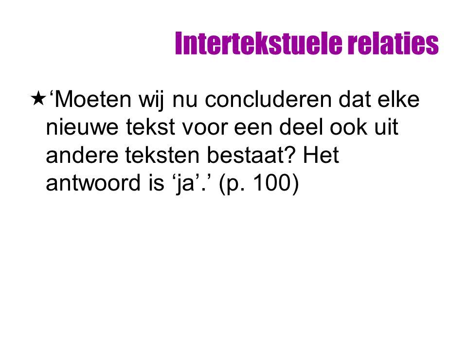 Intertekstuele relaties  'Moeten wij nu concluderen dat elke nieuwe tekst voor een deel ook uit andere teksten bestaat? Het antwoord is 'ja'.' (p. 10