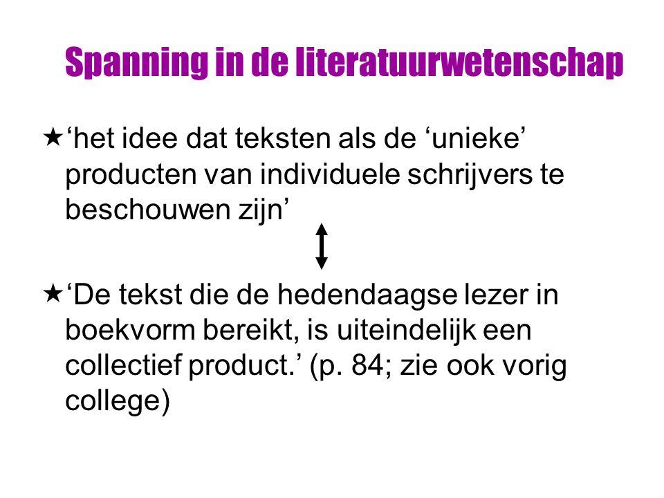Spanning in de literatuurwetenschap  'het idee dat teksten als de 'unieke' producten van individuele schrijvers te beschouwen zijn'  'De tekst die de hedendaagse lezer in boekvorm bereikt, is uiteindelijk een collectief product.' (p.