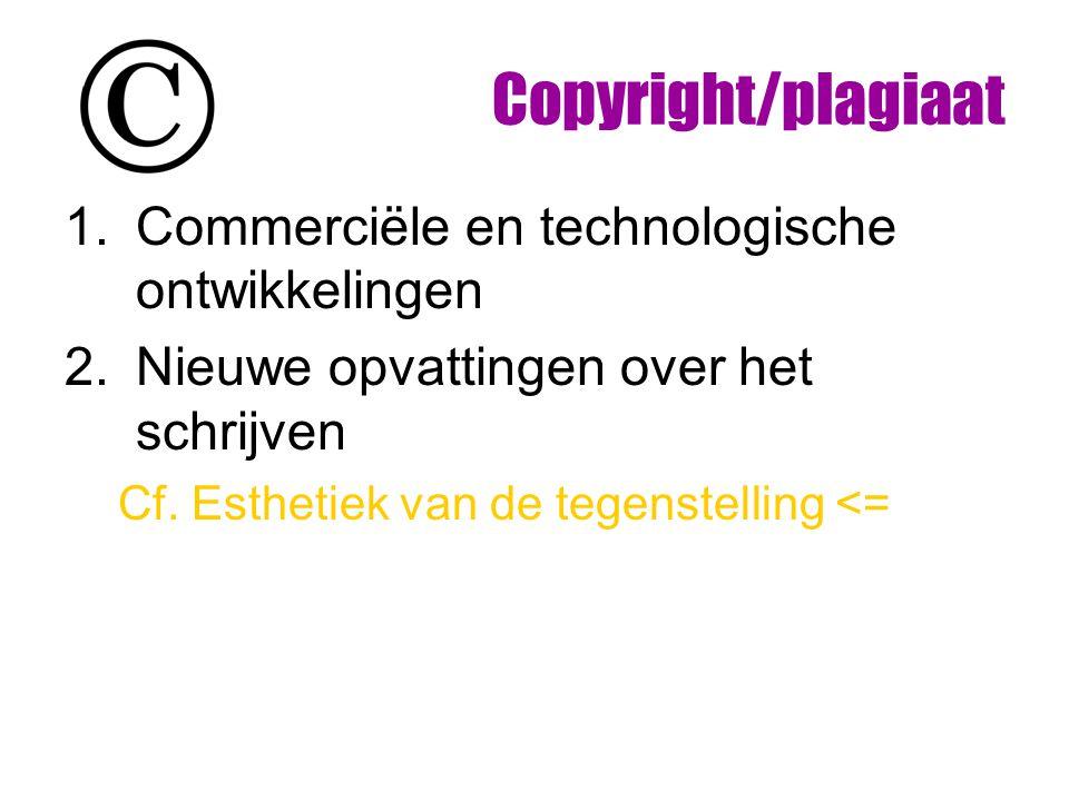 Copyright/plagiaat 1.Commerciële en technologische ontwikkelingen 2.Nieuwe opvattingen over het schrijven Cf. Esthetiek van de tegenstelling <=