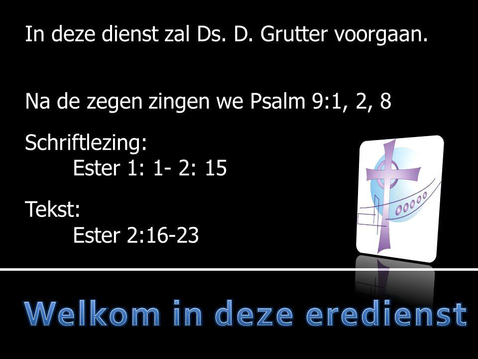 In deze dienst zal Ds. D. Grutter voorgaan. Na de zegen zingen we Psalm 9:1, 2, 8 Schriftlezing: Ester 1: 1- 2: 15 Tekst: Ester 2:16-23