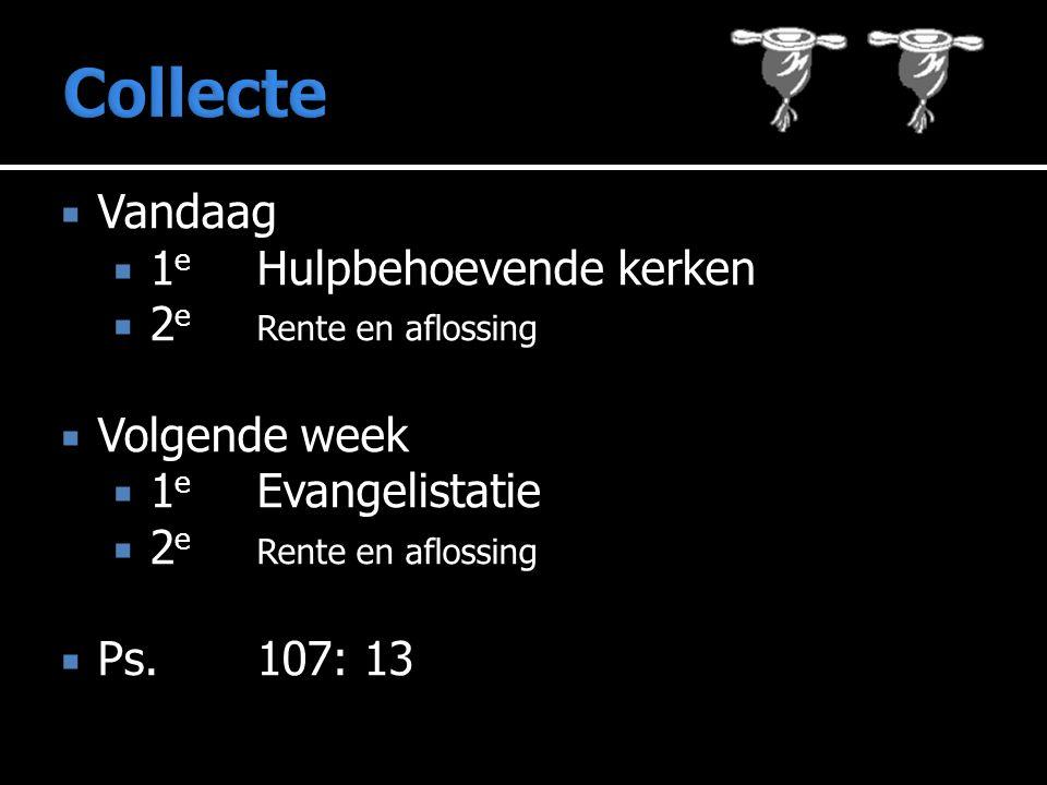  Vandaag  1 e Hulpbehoevende kerken  2 e Rente en aflossing  Volgende week  1 e Evangelistatie  2 e Rente en aflossing  Ps.107: 13