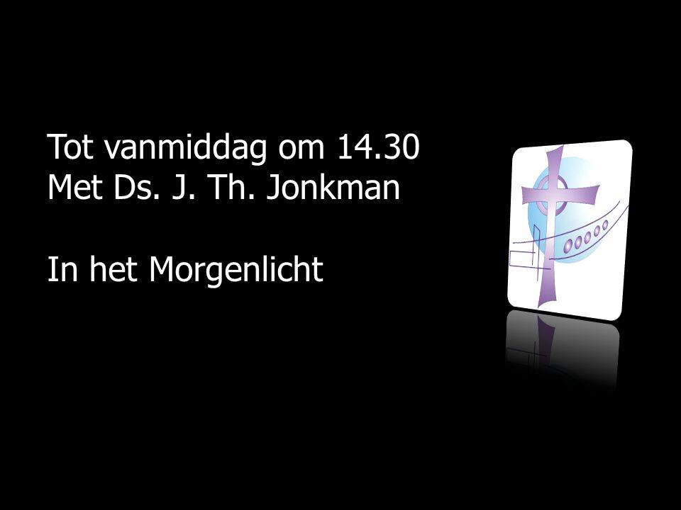 Tot vanmiddag om 14.30 Met Ds. J. Th. Jonkman In het Morgenlicht