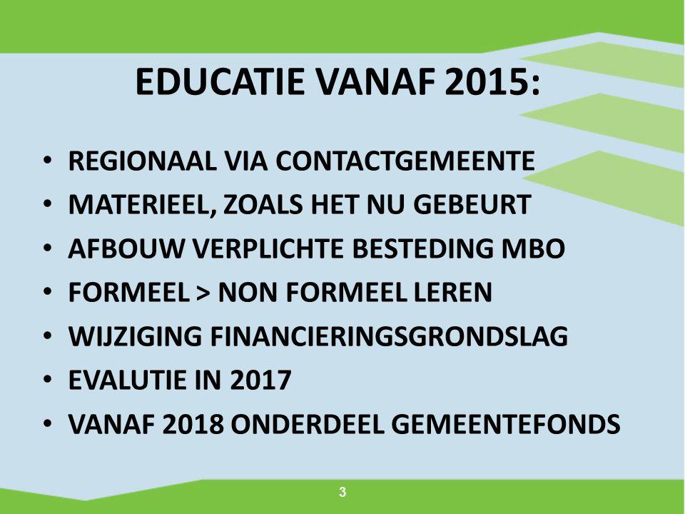 3 EDUCATIE VANAF 2015: REGIONAAL VIA CONTACTGEMEENTE MATERIEEL, ZOALS HET NU GEBEURT AFBOUW VERPLICHTE BESTEDING MBO FORMEEL > NON FORMEEL LEREN WIJZIGING FINANCIERINGSGRONDSLAG EVALUTIE IN 2017 VANAF 2018 ONDERDEEL GEMEENTEFONDS