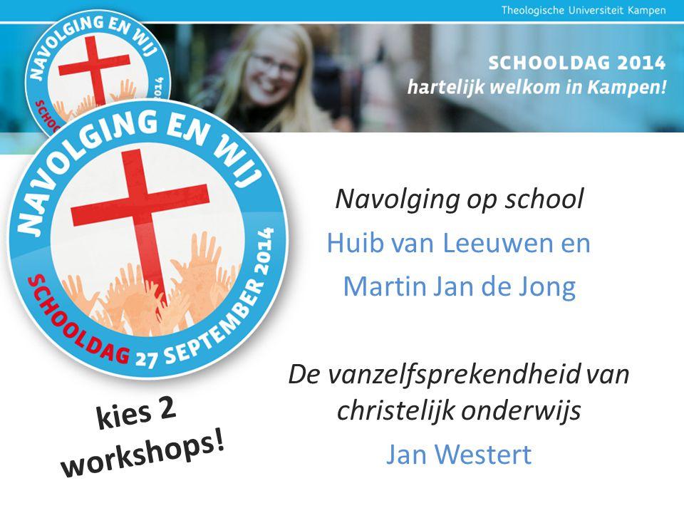 Navolging op school Huib van Leeuwen en Martin Jan de Jong De vanzelfsprekendheid van christelijk onderwijs Jan Westert kies 2 workshops!