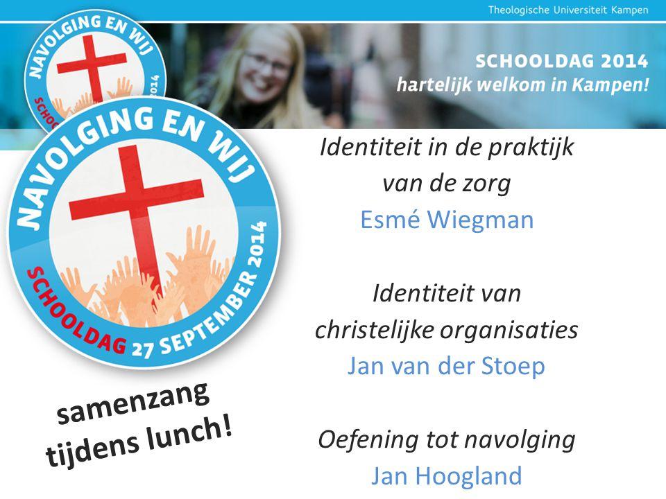 Identiteit in de praktijk van de zorg Esmé Wiegman Identiteit van christelijke organisaties Jan van der Stoep Oefening tot navolging Jan Hoogland samenzang tijdens lunch!