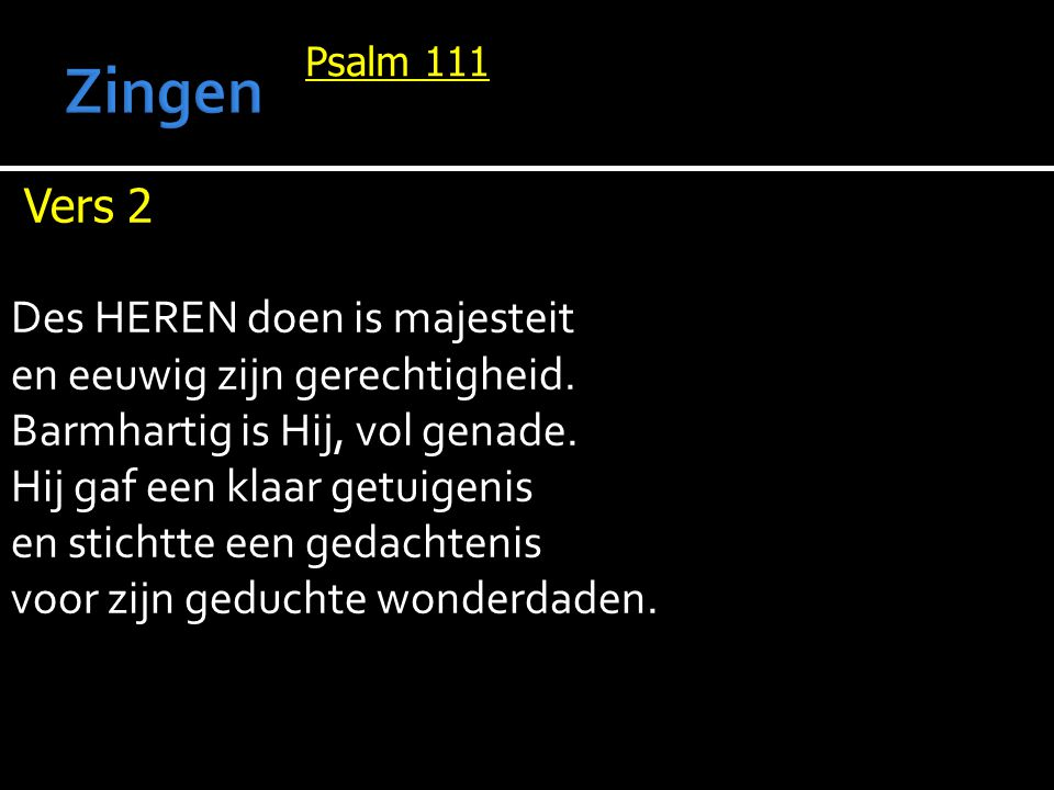 Psalm 111 Vers 2 Des HEREN doen is majesteit en eeuwig zijn gerechtigheid. Barmhartig is Hij, vol genade. Hij gaf een klaar getuigenis en stichtte een