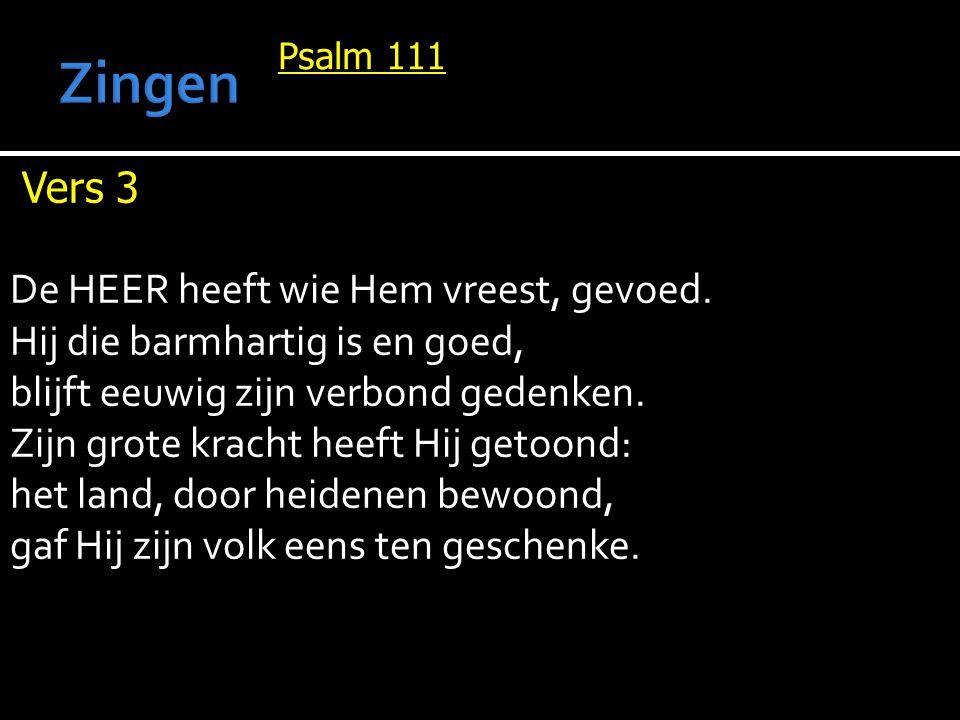 Psalm 111 Vers 3 De HEER heeft wie Hem vreest, gevoed. Hij die barmhartig is en goed, blijft eeuwig zijn verbond gedenken. Zijn grote kracht heeft Hij