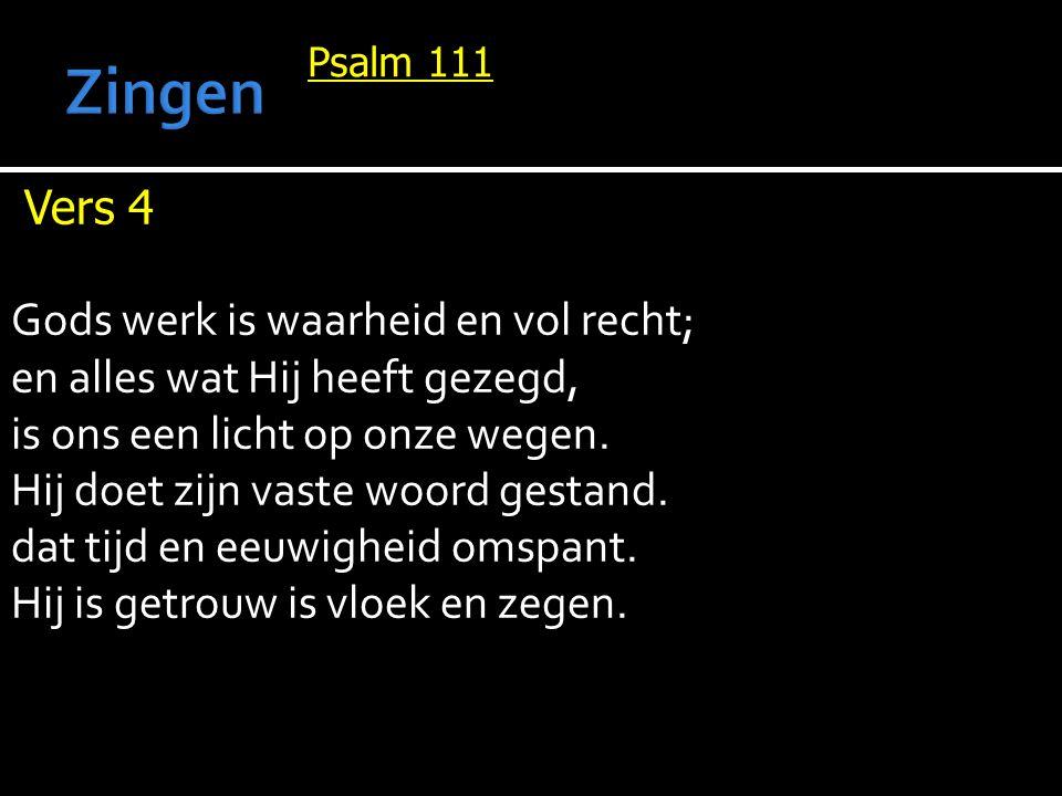 Psalm 111 Vers 4 Gods werk is waarheid en vol recht; en alles wat Hij heeft gezegd, is ons een licht op onze wegen. Hij doet zijn vaste woord gestand.